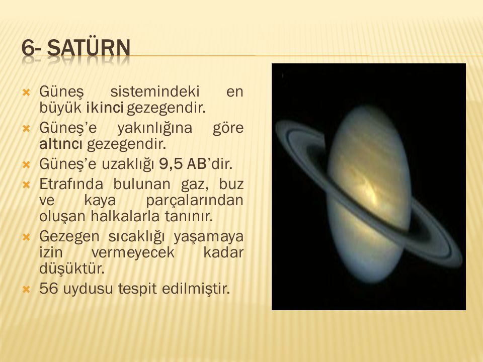  Güneş sistemindeki en büyük ikinci gezegendir.  Güneş'e yakınlığına göre altıncı gezegendir.  Güneş'e uzaklığı 9,5 AB'dir.  Etrafında bulunan gaz