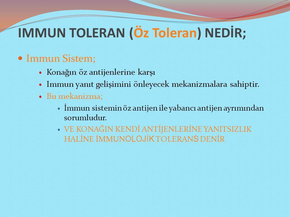 IMMUN TOLERAN (Öz Toleran) NEDİR; Immun Sistem; Konağın öz antijenlerine karşı Immun yanıt gelişimini önleyecek mekanizmalara sahiptir.