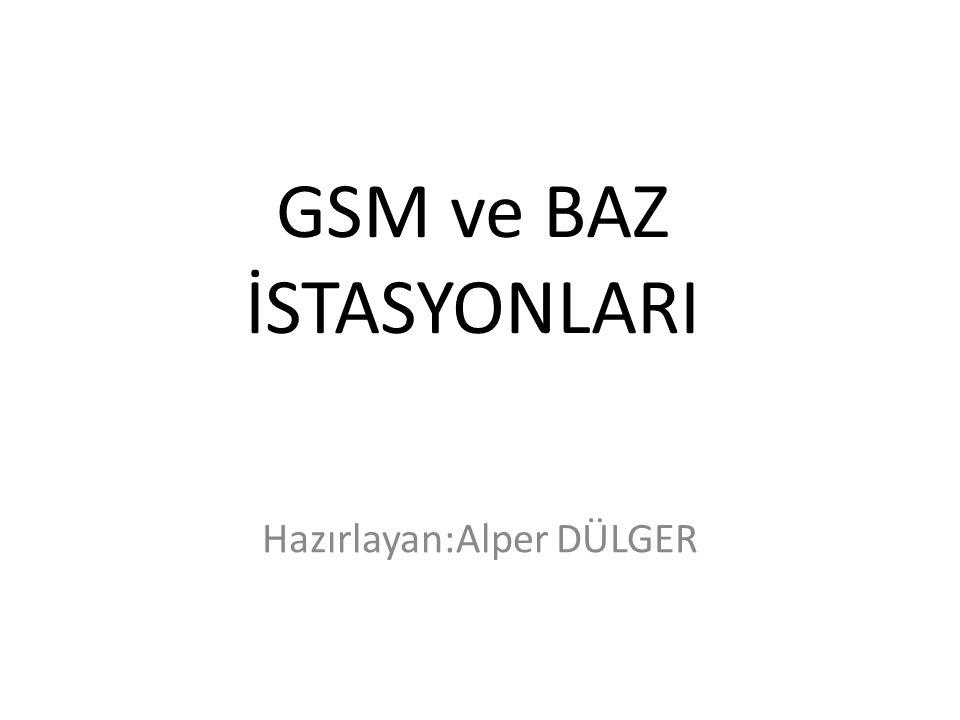 GSM ve BAZ İSTASYONLARI Hazırlayan:Alper DÜLGER