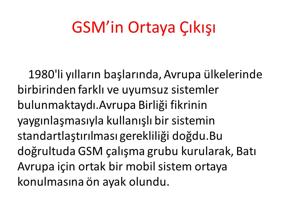 GSM'in Ortaya Çıkışı 1980'li yılların başlarında, Avrupa ülkelerinde birbirinden farklı ve uyumsuz sistemler bulunmaktaydı.Avrupa Birliği fikrinin yay