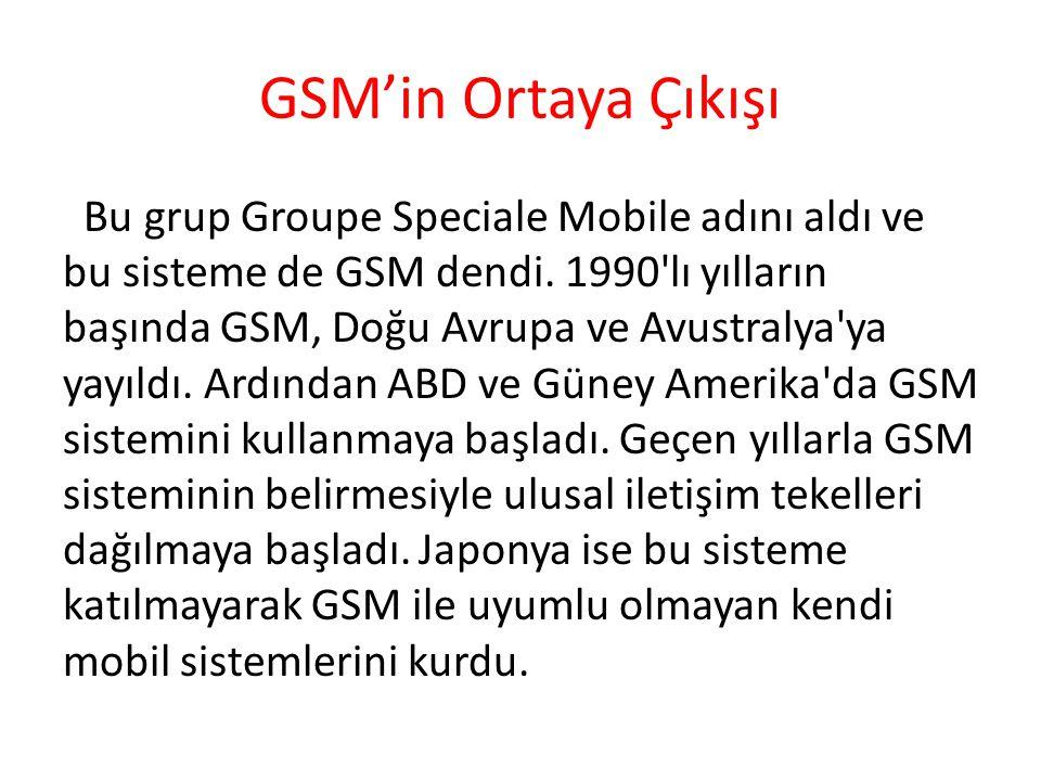 GSM'in Ortaya Çıkışı Bu grup Groupe Speciale Mobile adını aldı ve bu sisteme de GSM dendi. 1990'lı yılların başında GSM, Doğu Avrupa ve Avustralya'ya