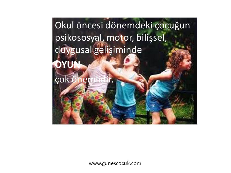 Okul öncesi dönemdeki çocuğun psikososyal, motor, bilişsel, duygusal gelişiminde OYUN çok önemlidir. www.gunescocuk.com