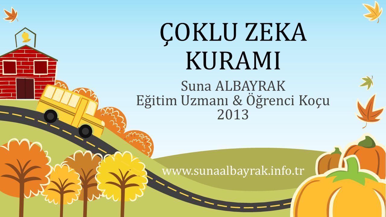 ÇOKLU ZEKA KURAMI Suna ALBAYRAK Eğitim Uzmanı & Öğrenci Koçu 2013 www.sunaalbayrak.info.tr