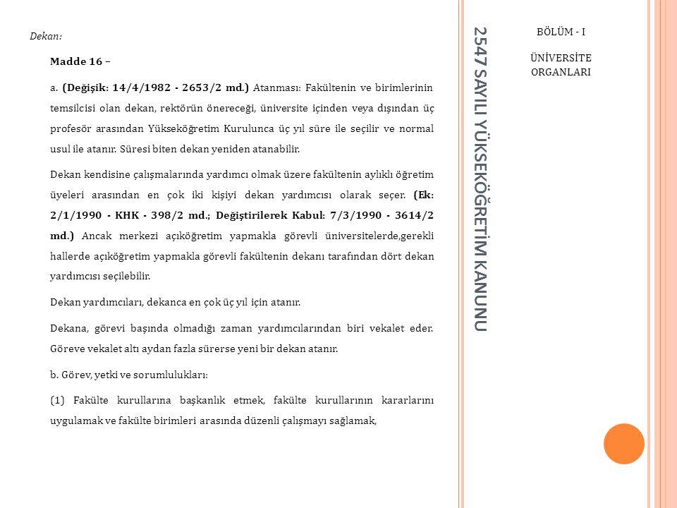 2547 SAYILI YÜKSEKÖĞRETİM KANUNU BÖLÜM - I ÜNİVERSİTE ORGANLARI Dekan: Madde 16 – a. (Değişik: 14/4/1982 - 2653/2 md.) Atanması: Fakültenin ve birimle