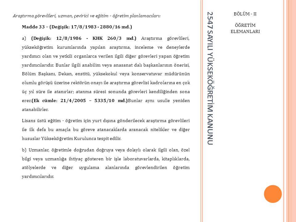 2547 SAYILI YÜKSEKÖĞRETİM KANUNU BÖLÜM - II ÖĞRETİM ELEMANLARI Araştırma görevlileri, uzman, çevirici ve eğitim - öğretim planlamacıları: Madde 33 – (