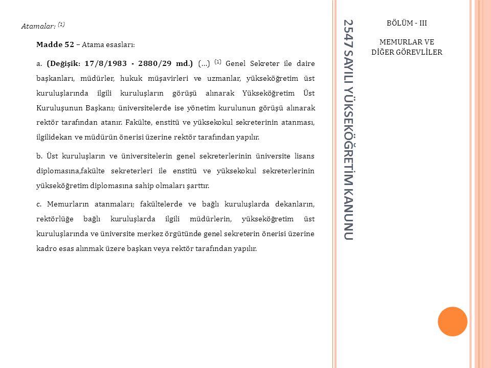 2547 SAYILI YÜKSEKÖĞRETİM KANUNU BÖLÜM - III MEMURLAR VE DİĞER GÖREVLİLER Atamalar: (1) Madde 52 – Atama esasları: a. (Değişik: 17/8/1983 - 2880/29 md
