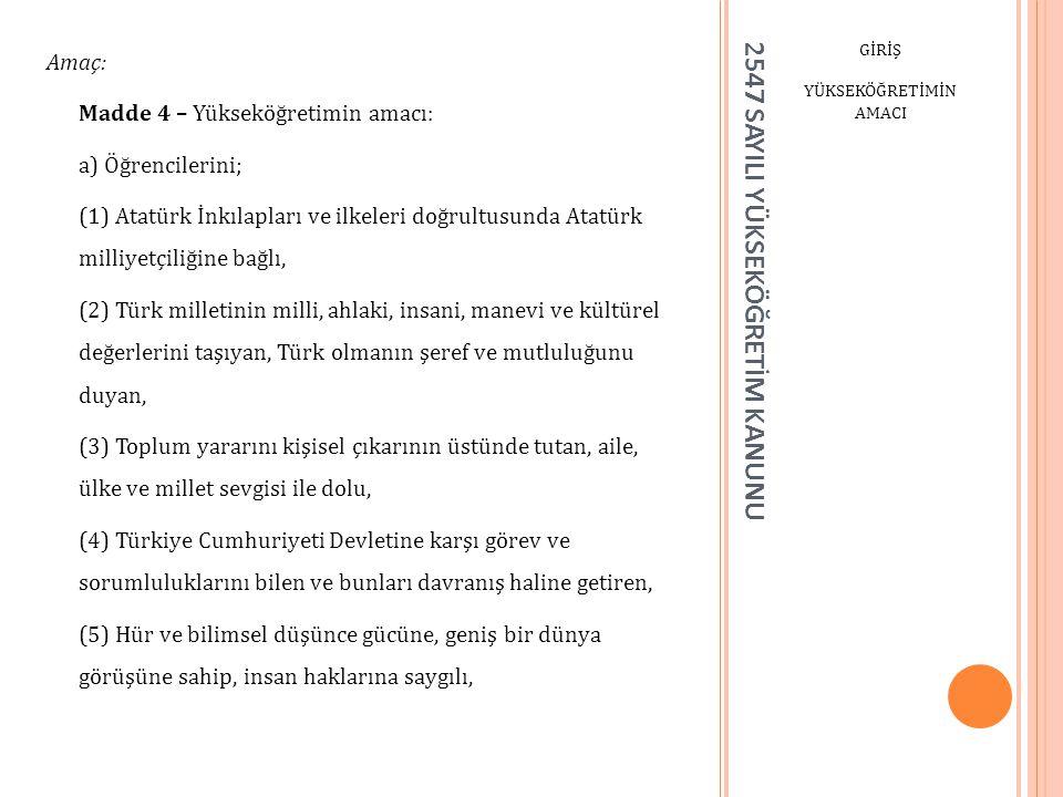 2547 SAYILI YÜKSEKÖĞRETİM KANUNU GİRİŞ YÜKSEKÖĞRETİMİN AMACI Amaç: Madde 4 – Yükseköğretimin amacı: a) Öğrencilerini; (1) Atatürk İnkılapları ve ilkel