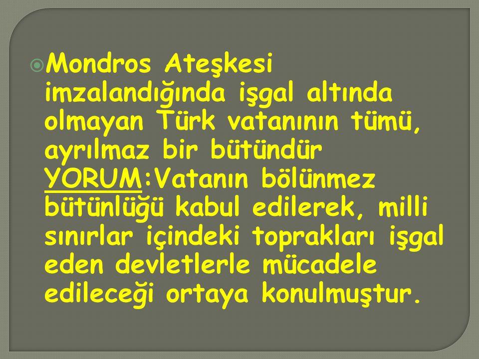  Mondros Ateşkesi imzalandığında işgal altında olmayan Türk vatanının tümü, ayrılmaz bir bütündür YORUM:Vatanın bölünmez bütünlüğü kabul edilerek, mi