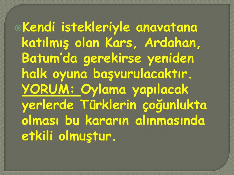  Kendi istekleriyle anavatana katılmış olan Kars, Ardahan, Batum'da gerekirse yeniden halk oyuna başvurulacaktır. YORUM: Oylama yapılacak yerlerde Tü