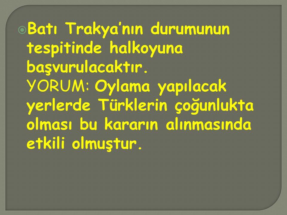  Batı Trakya'nın durumunun tespitinde halkoyuna başvurulacaktır. YORUM: Oylama yapılacak yerlerde Türklerin çoğunlukta olması bu kararın alınmasında