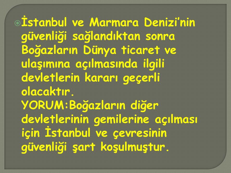  İstanbul ve Marmara Denizi'nin güvenliği sağlandıktan sonra Boğazların Dünya ticaret ve ulaşımına açılmasında ilgili devletlerin kararı geçerli olac