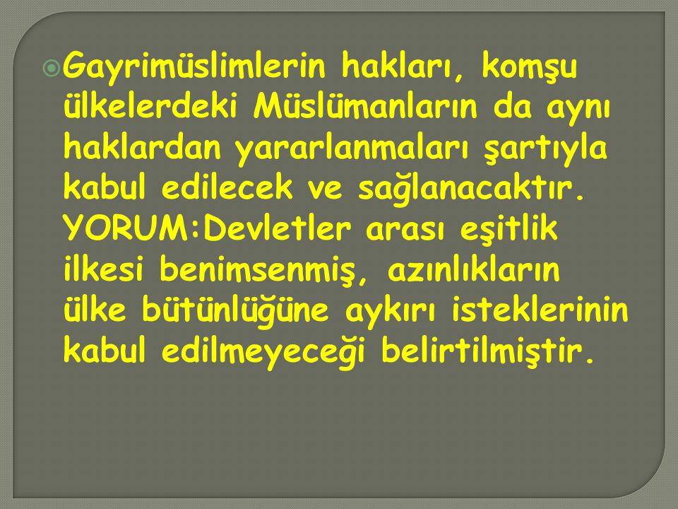  Gayrimüslimlerin hakları, komşu ülkelerdeki Müslümanların da aynı haklardan yararlanmaları şartıyla kabul edilecek ve sağlanacaktır. YORUM:Devletler