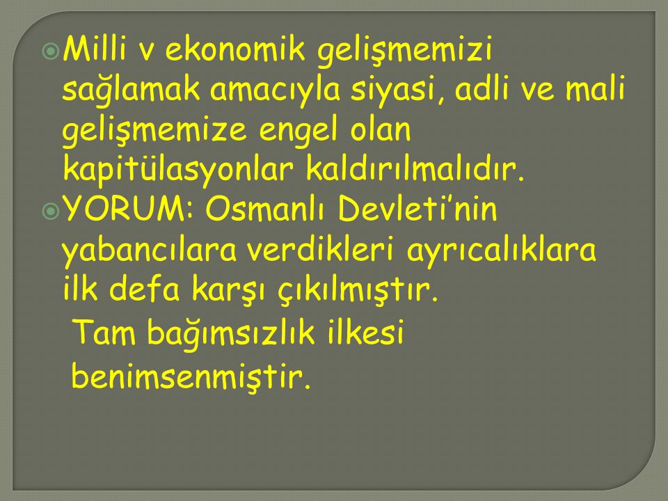  Milli v ekonomik gelişmemizi sağlamak amacıyla siyasi, adli ve mali gelişmemize engel olan kapitülasyonlar kaldırılmalıdır.  YORUM: Osmanlı Devleti