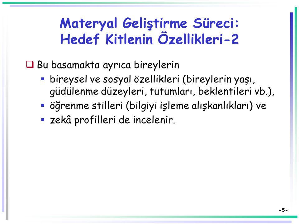 -5- Materyal Geliştirme Süreci: Hedef Kitlenin Özellikleri-2  Bu basamakta ayrıca bireylerin  bireysel ve sosyal özellikleri (bireylerin yaşı, güdülenme düzeyleri, tutumları, beklentileri vb.),  öğrenme stilleri (bilgiyi işleme alışkanlıkları) ve  zekâ profilleri de incelenir.