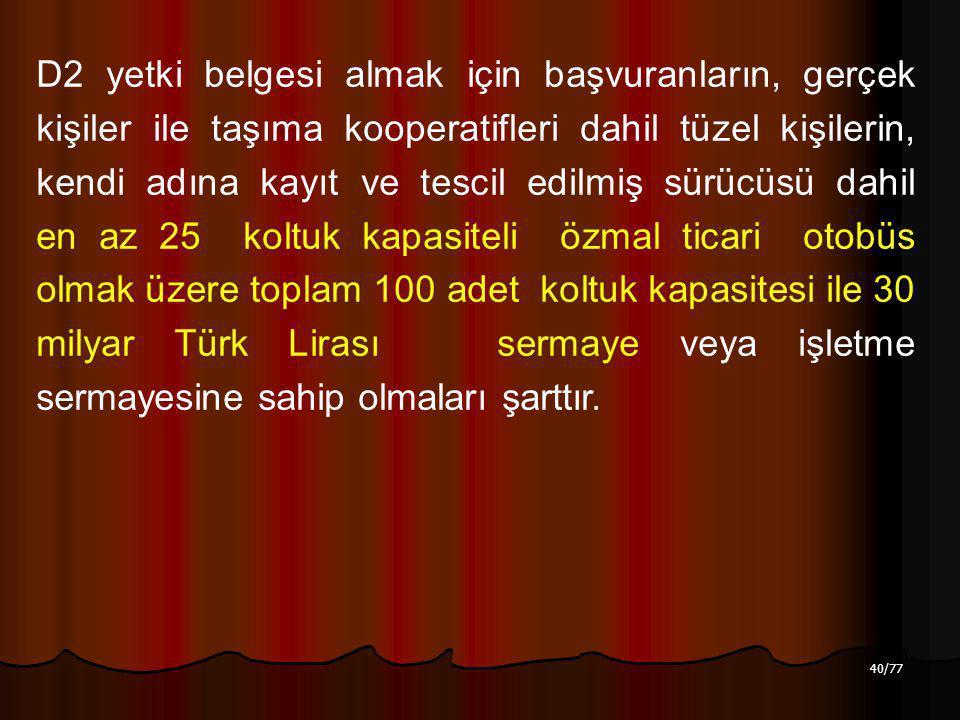 40/77 D2 yetki belgesi almak için başvuranların, gerçek kişiler ile taşıma kooperatifleri dahil tüzel kişilerin, kendi adına kayıt ve tescil edilmiş sürücüsü dahil en az 25 koltuk kapasiteli özmal ticari otobüs olmak üzere toplam 100 adet koltuk kapasitesi ile 30 milyar Türk Lirası sermaye veya işletme sermayesine sahip olmaları şarttır.