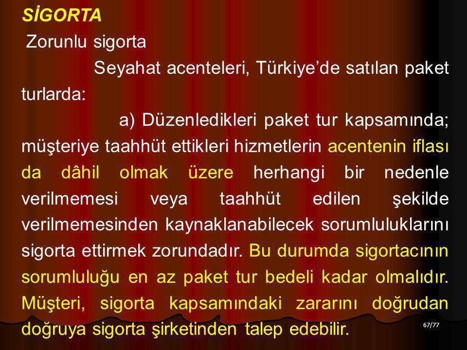 67/77 SİGORTA Zorunlu sigorta Seyahat acenteleri, Türkiye'de satılan paket turlarda: a) Düzenledikleri paket tur kapsamında; müşteriye taahhüt ettikleri hizmetlerin acentenin iflası da dâhil olmak üzere herhangi bir nedenle verilmemesi veya taahhüt edilen şekilde verilmemesinden kaynaklanabilecek sorumluluklarını sigorta ettirmek zorundadır.