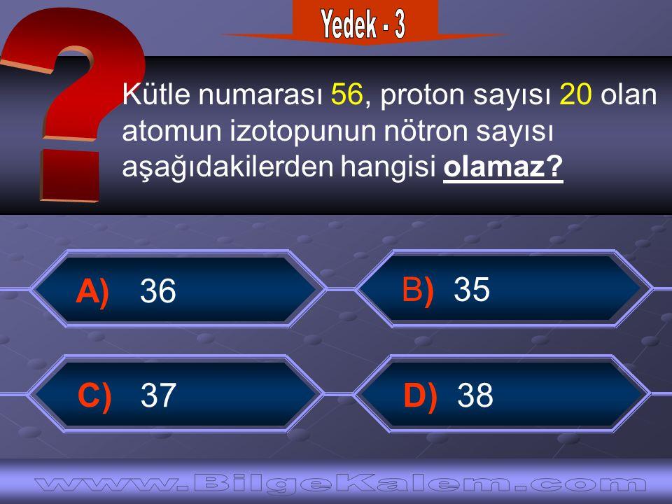 Kütle numarası 56, proton sayısı 20 olan atomun izotopunun nötron sayısı aşağıdakilerden hangisi olamaz.