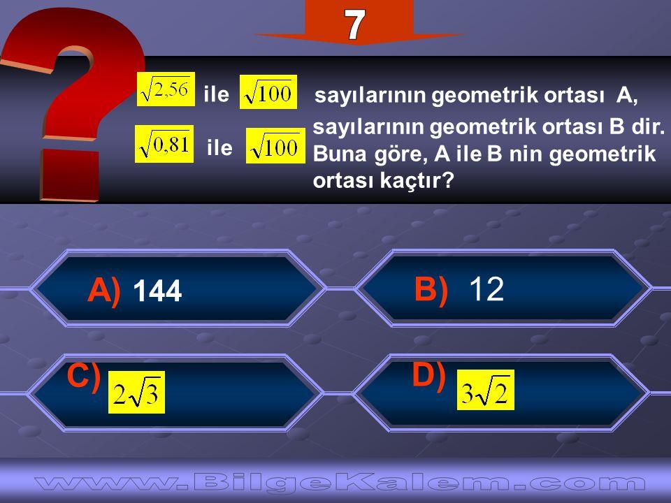 B) 12 A) 144 C) D) ile sayılarının geometrik ortası A, ile sayılarının geometrik ortası B dir.