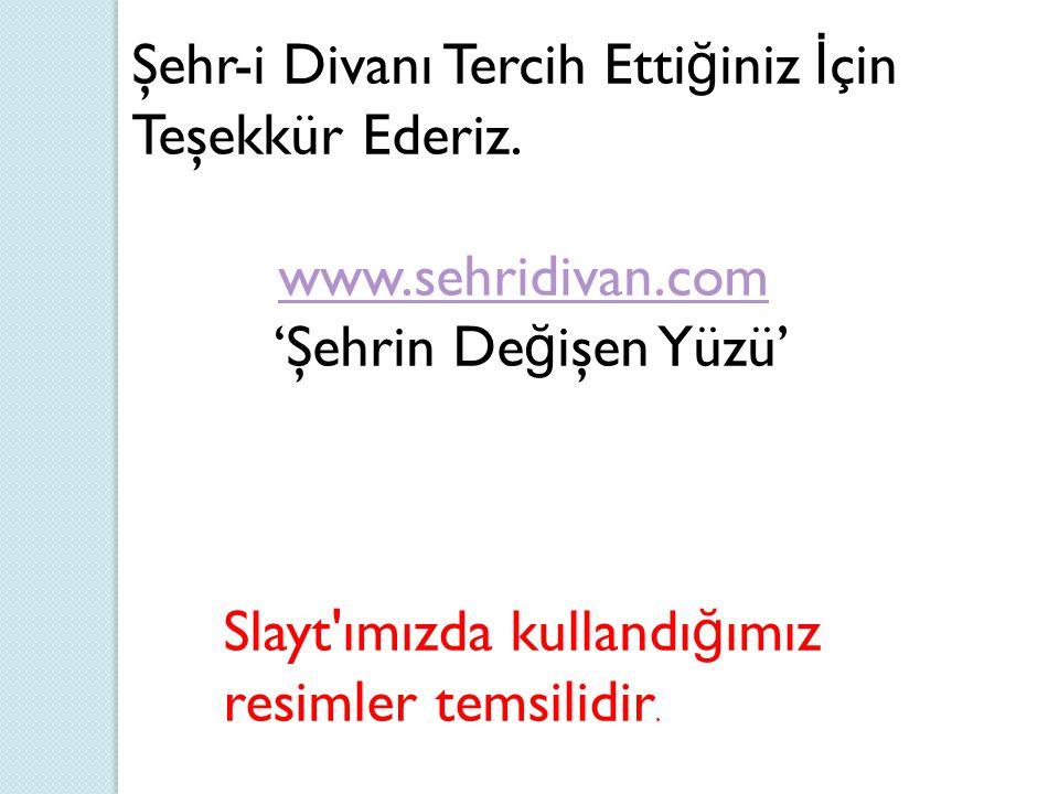 Şehr-i Divanı Tercih Etti ğ iniz İ çin Teşekkür Ederiz. www.sehridivan.com 'Şehrin De ğ işen Yüzü'www.sehridivan.com Slayt'ımızda kullandı ğ ımız resi