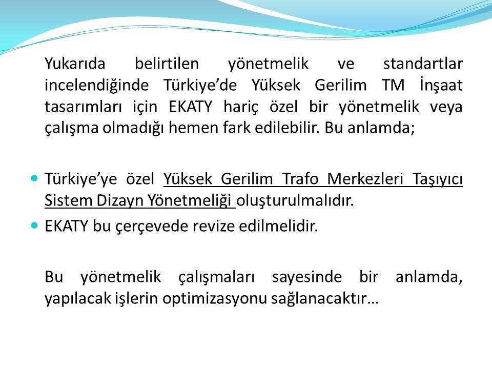 Yukarıda belirtilen yönetmelik ve standartlar incelendiğinde Türkiye'de Yüksek Gerilim TM İnşaat tasarımları için EKATY hariç özel bir yönetmelik veya