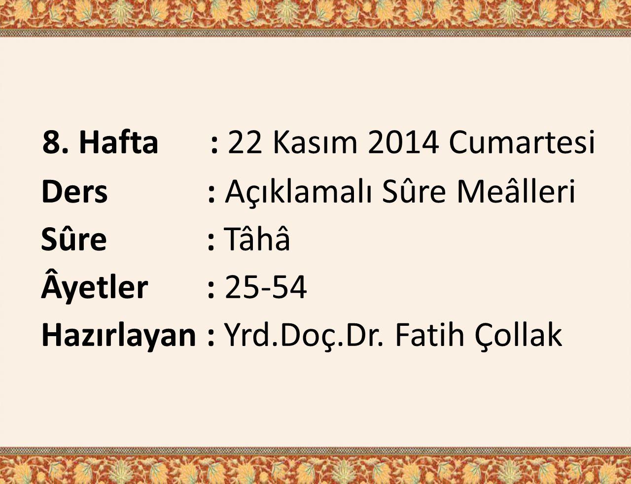 8. Hafta : 22 Kasım 2014 Cumartesi Ders : Açıklamalı Sûre Meâlleri Sûre : Tâhâ Âyetler : 25-54 Hazırlayan : Yrd.Doç.Dr. Fatih Çollak