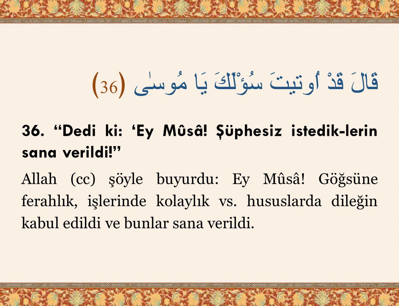 """قَالَ قَدْ اُوتيتَ سُؤْلَكَ يَا مُوسٰى ﴿ 36 ﴾ 36. """"Dedi ki: 'Ey Mûsâ! Şüphesiz istedik-lerin sana verildi!"""" Allah (cc) şöyle buyurdu: Ey Mûsâ! Göğsüne"""