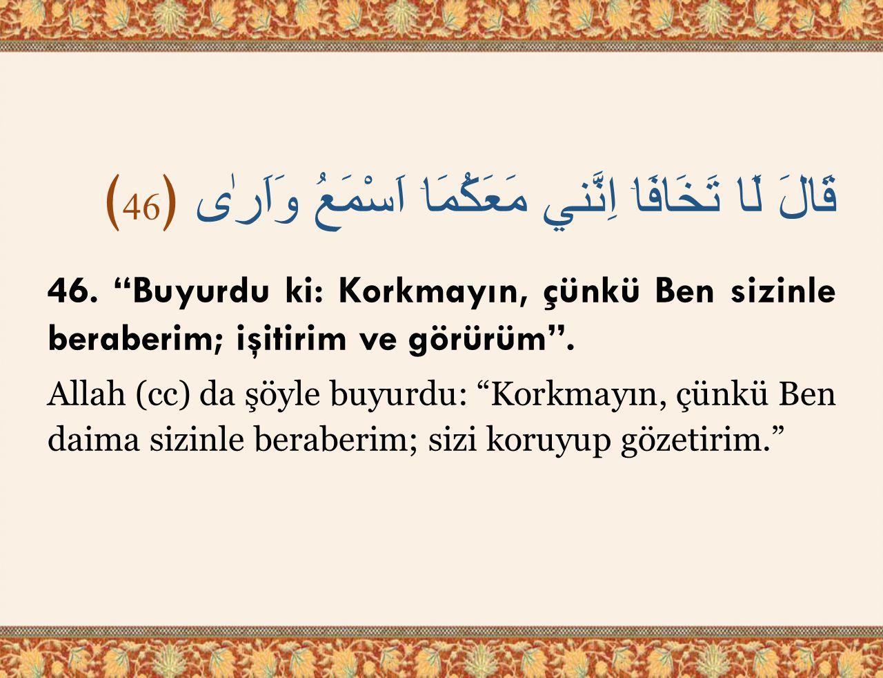 """قَالَ لَا تَخَافَاۤ اِنَّني مَعَكُمَاۤ اَسْمَعُ وَاَرٰى ﴿ 46 ﴾ 46. """"Buyurdu ki: Korkmayın, çünkü Ben sizinle beraberim; işitirim ve görürüm"""". Allah (c"""
