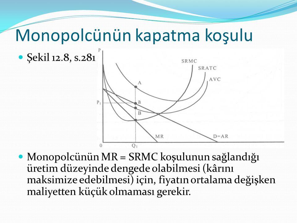 Monopolcünün kapatma koşulu Şekil 12.8, s.281 Monopolcünün MR = SRMC koşulunun sağlandığı üretim düzeyinde dengede olabilmesi (kârını maksimize edebil