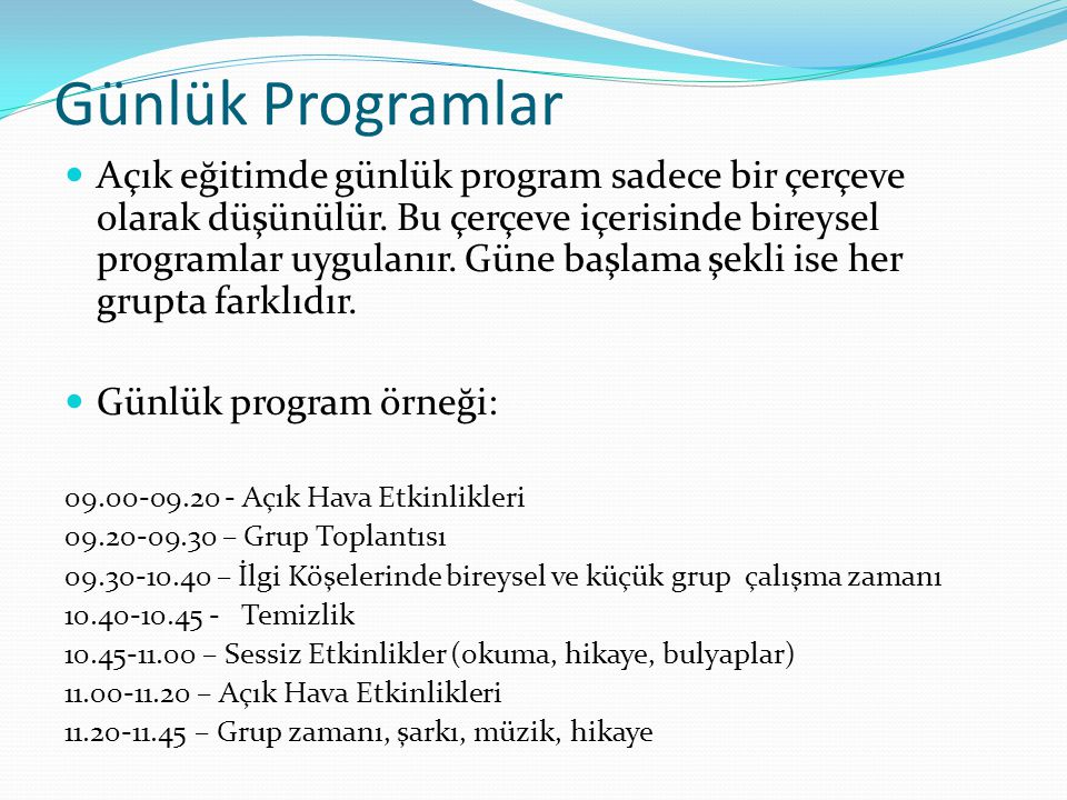 Günlük Programlar Açık eğitimde günlük program sadece bir çerçeve olarak düşünülür. Bu çerçeve içerisinde bireysel programlar uygulanır. Güne başlama