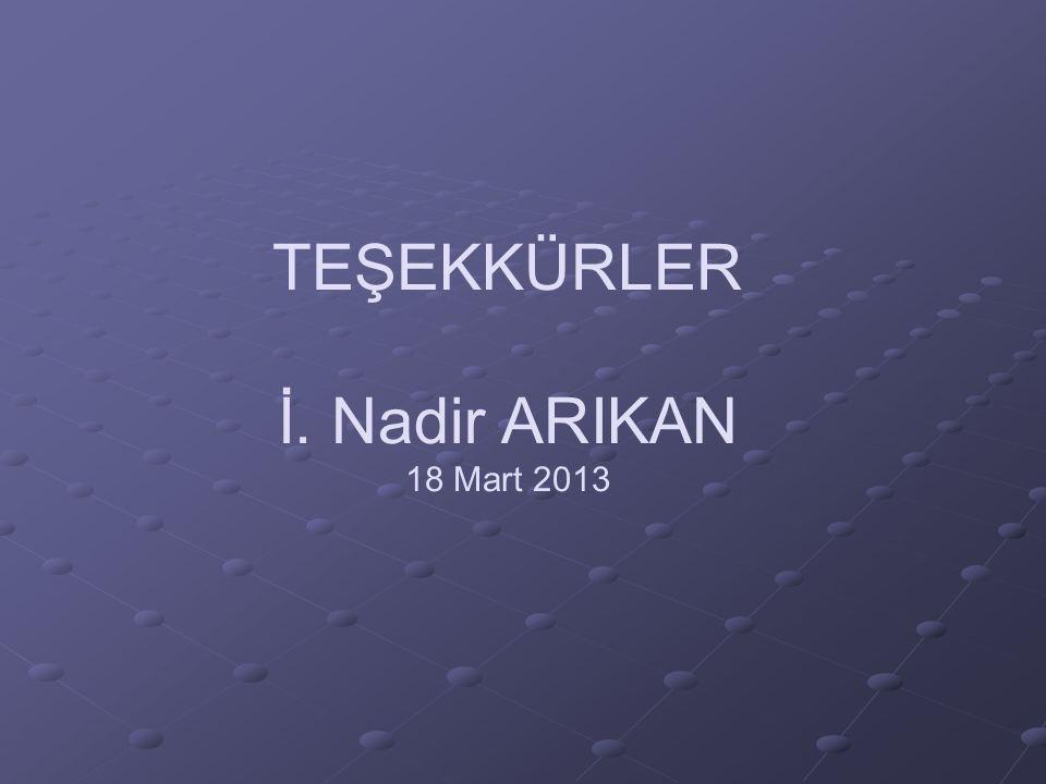 TEŞEKKÜRLER İ. Nadir ARIKAN 18 Mart 2013