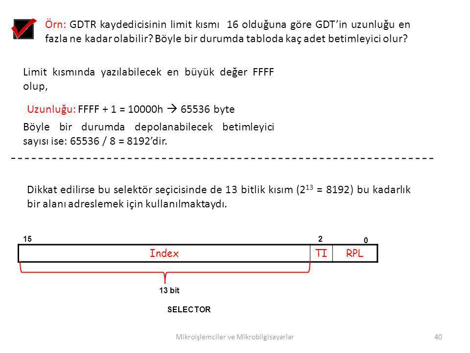 Mikroişlemciler ve Mikrobilgisayarlar40 Örn: GDTR kaydedicisinin limit kısmı 16 olduğuna göre GDT'in uzunluğu en fazla ne kadar olabilir? Böyle bir du