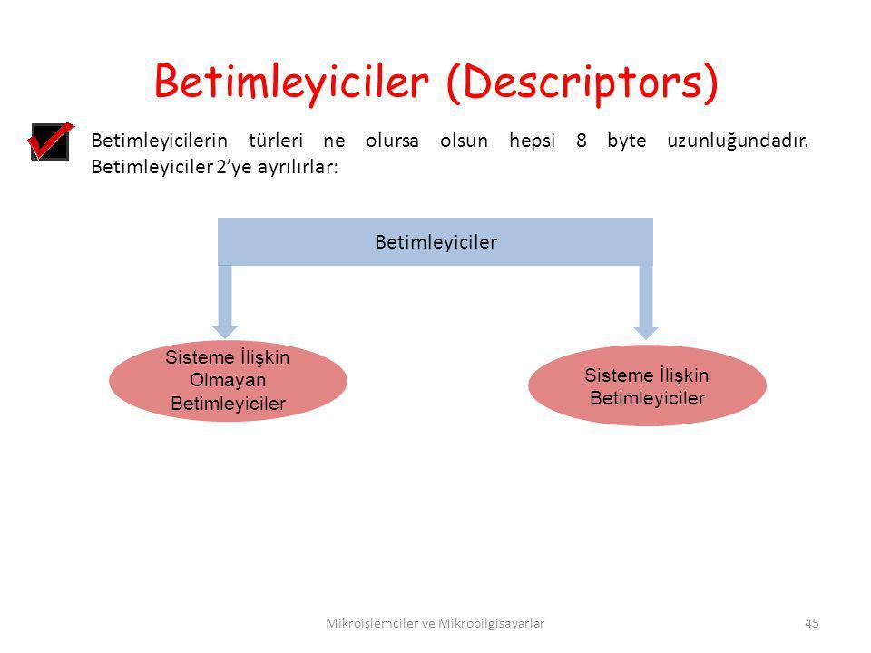 Betimleyiciler (Descriptors) Mikroişlemciler ve Mikrobilgisayarlar45 Betimleyicilerin türleri ne olursa olsun hepsi 8 byte uzunluğundadır. Betimleyici
