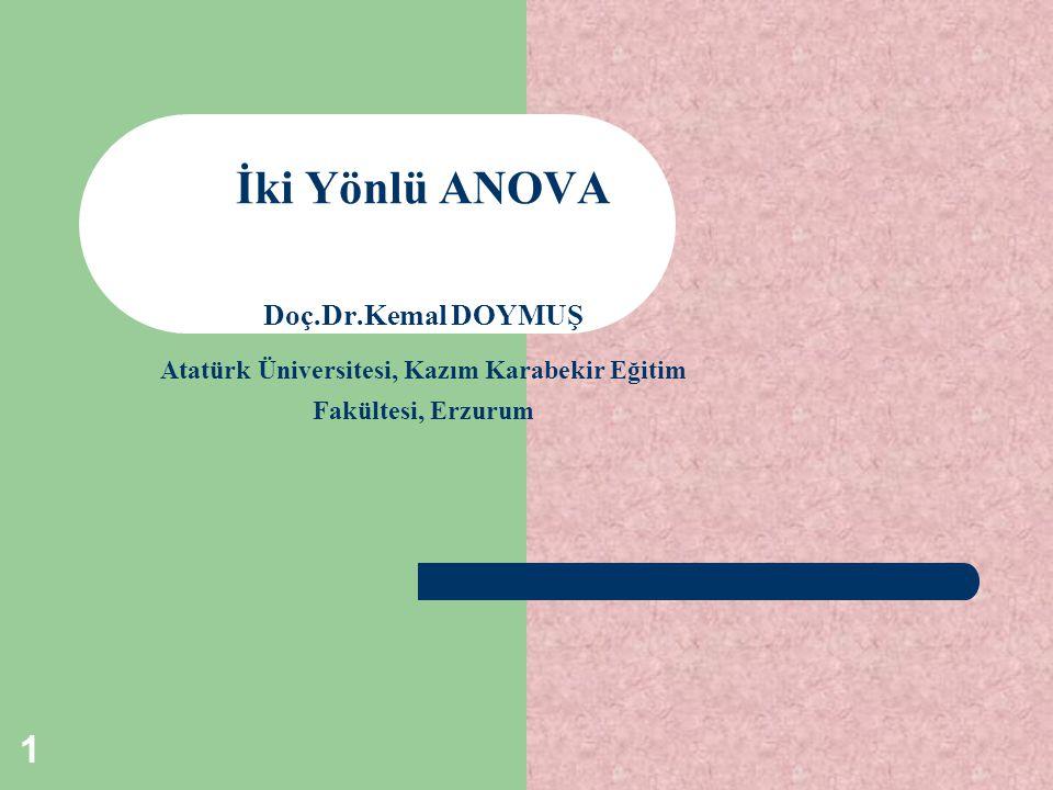 1 İki Yönlü ANOVA Doç.Dr.Kemal DOYMUŞ Atatürk Üniversitesi, Kazım Karabekir Eğitim Fakültesi, Erzurum
