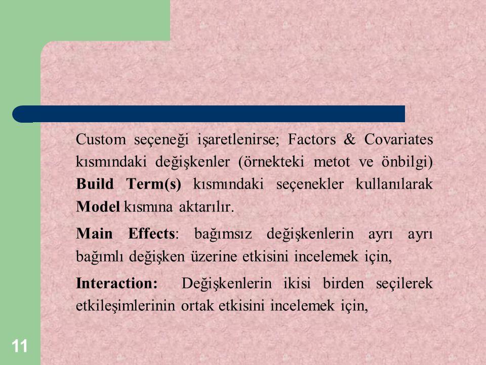 11 Custom seçeneği işaretlenirse; Factors & Covariates kısmındaki değişkenler (örnekteki metot ve önbilgi) Build Term(s) kısmındaki seçenekler kullanı