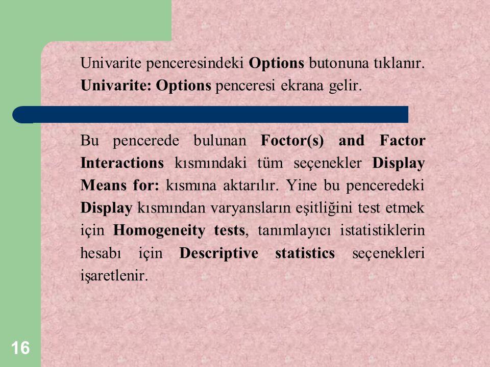 16 Univarite penceresindeki Options butonuna tıklanır. Univarite: Options penceresi ekrana gelir. Bu pencerede bulunan Foctor(s) and Factor Interactio