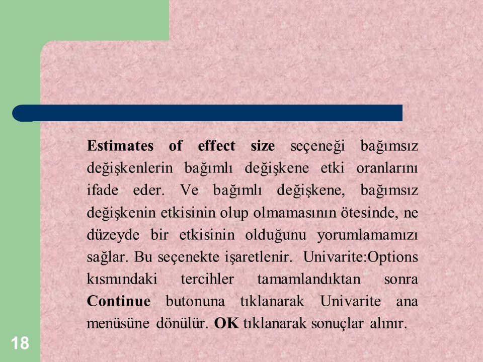 18 Estimates of effect size seçeneği bağımsız değişkenlerin bağımlı değişkene etki oranlarını ifade eder. Ve bağımlı değişkene, bağımsız değişkenin et