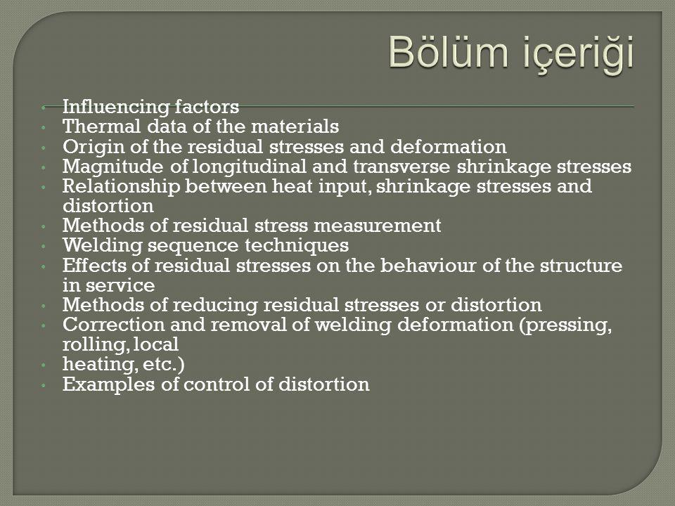 Influencing factors Thermal data of the materials Origin of the residual stresses and deformation Magnitude of longitudinal and transverse shrinkage stresses Relationship between heat input, shrinkage stresses and distortion Methods of residual stress measurement Welding sequence techniques Effects of residual stresses on the behaviour of the structure in service Methods of reducing residual stresses or distortion Correction and removal of welding deformation (pressing, rolling, local heating, etc.) Examples of control of distortion