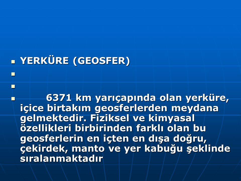 YERKÜRE (GEOSFER) YERKÜRE (GEOSFER) 6371 km yarıçapında olan yerküre, içice birtakım geosferlerden meydana gelmektedir. Fiziksel ve kimyasal özellikle