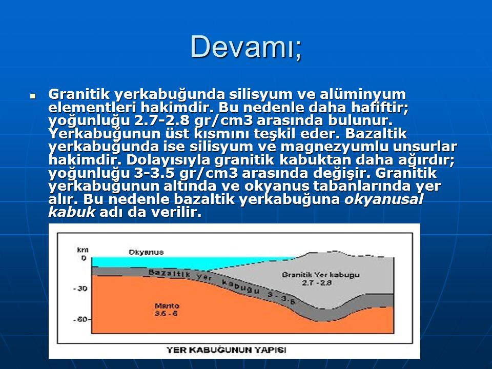 Devamı; Granitik yerkabuğunda silisyum ve alüminyum elementleri hakimdir. Bu nedenle daha hafiftir; yoğunluğu 2.7-2.8 gr/cm3 arasında bulunur. Yerkabu