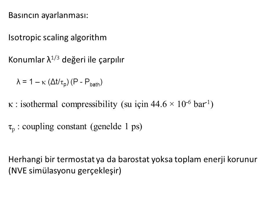 Basıncın ayarlanması: Isotropic scaling algorithm Konumlar λ 1/3 değeri ile çarpılır λ = 1 – κ (Δt/ τ p ) (P - P bath ) κ : isothermal compressibility (su için 44.6 × 10 -6 bar -1 ) τ p : coupling constant (genelde 1 ps) Herhangi bir termostat ya da barostat yoksa toplam enerji korunur (NVE simülasyonu gerçekleşir)