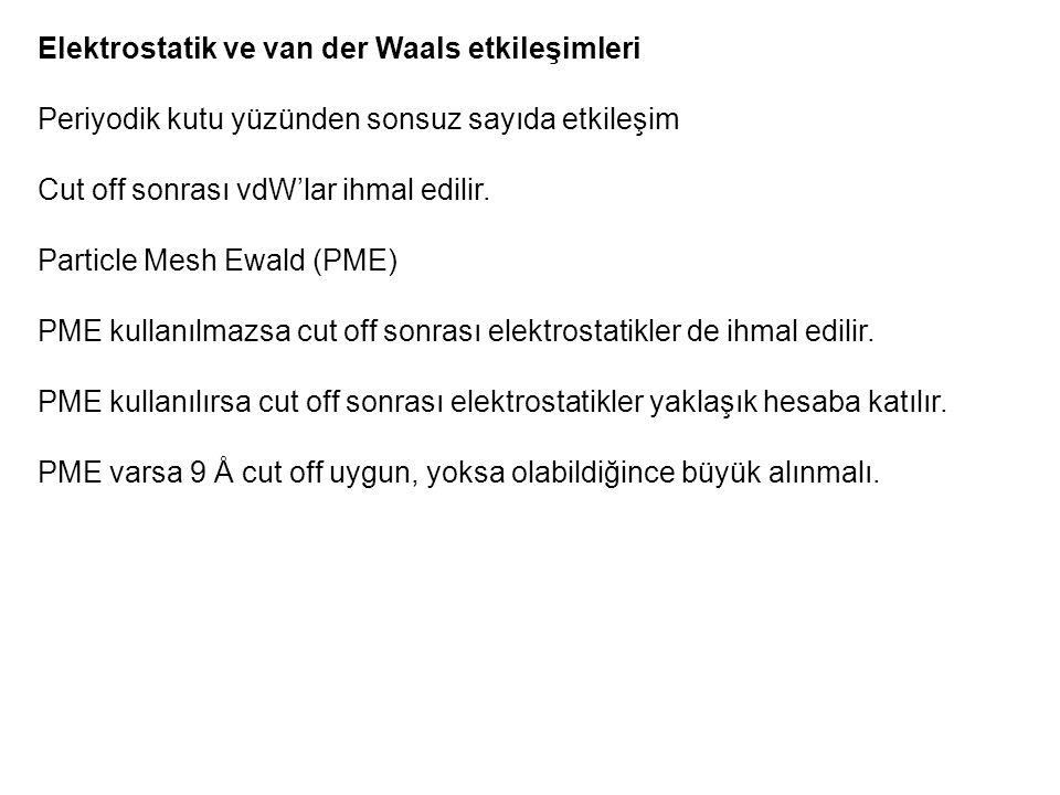 Elektrostatik ve van der Waals etkileşimleri Periyodik kutu yüzünden sonsuz sayıda etkileşim Cut off sonrası vdW'lar ihmal edilir. Particle Mesh Ewald