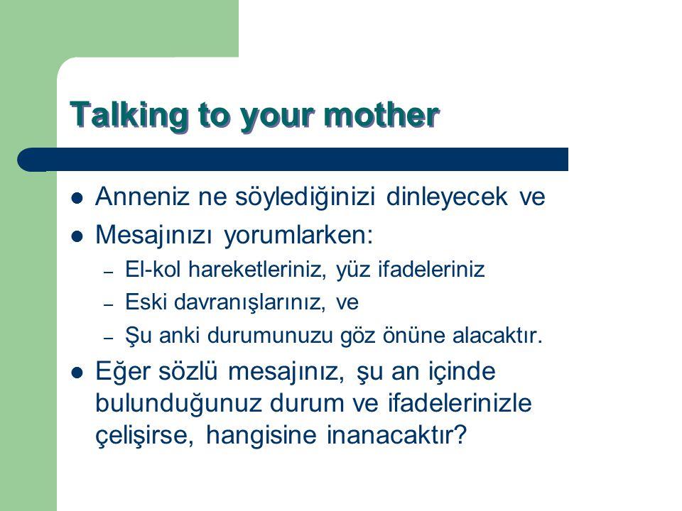 Talking to your mother Anneniz ne söylediğinizi dinleyecek ve Mesajınızı yorumlarken: – El-kol hareketleriniz, yüz ifadeleriniz – Eski davranışlarınız
