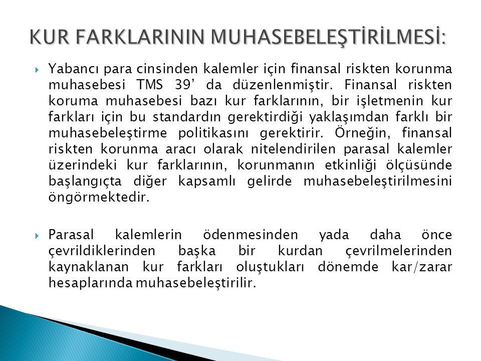  Yabancı para cinsinden kalemler için finansal riskten korunma muhasebesi TMS 39' da düzenlenmiştir. Finansal riskten koruma muhasebesi bazı kur fark