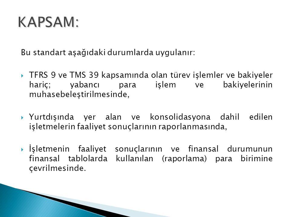 Bu standart aşağıdaki durumlarda uygulanır:  TFRS 9 ve TMS 39 kapsamında olan türev işlemler ve bakiyeler hariç; yabancı para işlem ve bakiyelerinin