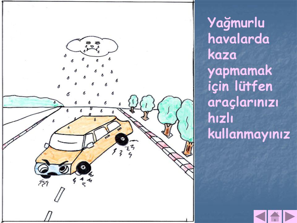 Yağmurlu havalarda kaza yapmamak için lütfen araçlarınızı hızlı kullanmayınız