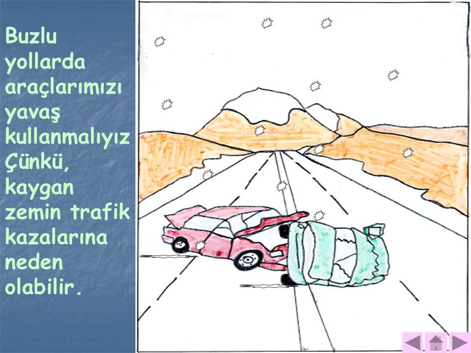 Buzlu yollarda araçlarımızı yavaş kullanmalıyız Çünkü, kaygan zemin trafik kazalarına neden olabilir.