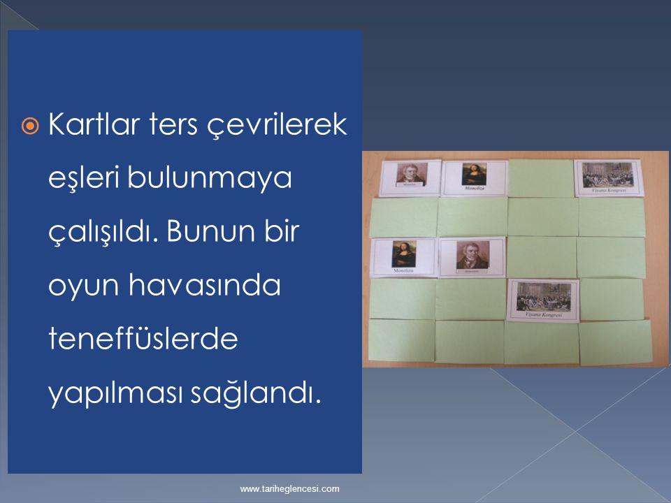  Kartlar ters çevrilerek eşleri bulunmaya çalışıldı. Bunun bir oyun havasında teneffüslerde yapılması sağlandı. www.tariheglencesi.com