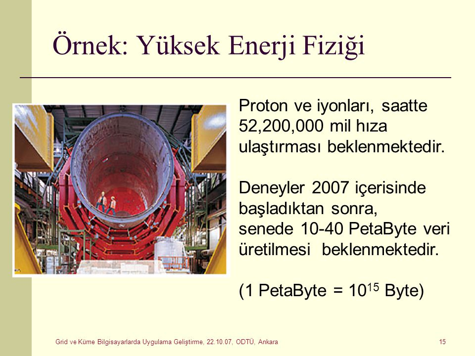 Grid ve Küme Bilgisayarlarda Uygulama Geliştirme, 22.10.07, ODTÜ, Ankara 15 Örnek: Yüksek Enerji Fiziği Proton ve iyonları, saatte 52,200,000 mil hıza