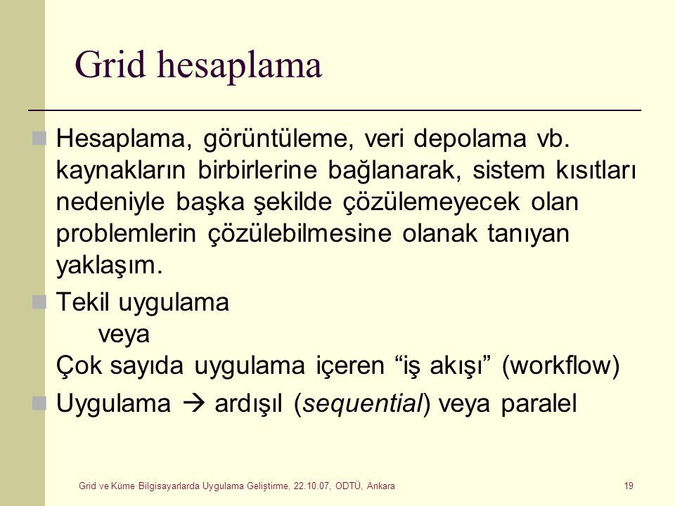 Grid ve Küme Bilgisayarlarda Uygulama Geliştirme, 22.10.07, ODTÜ, Ankara 19 Grid hesaplama Hesaplama, görüntüleme, veri depolama vb. kaynakların birbi