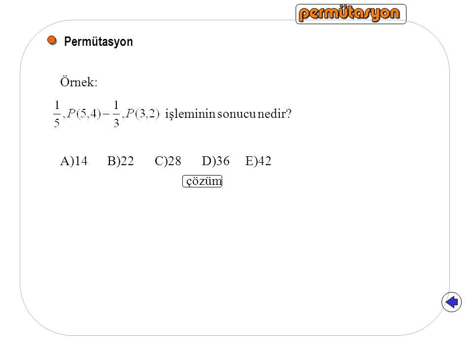 Permütasyon Örnek: işleminin sonucu nedir? A)14B)22C)28D)36 E)42 çözüm